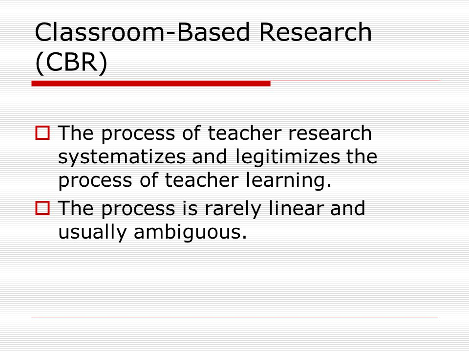 Classroom-Based Research (CBR)  The process of teacher research systematizes and legitimizes the process of teacher learning.  The process is rarely