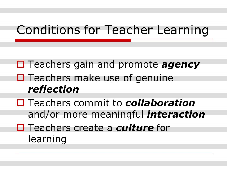 Conditions for Teacher Learning  Teachers gain and promote agency  Teachers make use of genuine reflection  Teachers commit to collaboration and/or