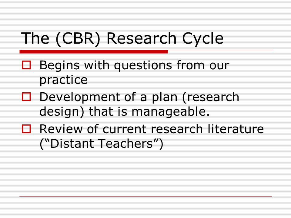 The (CBR) Research Cycle (cont.)  Making decisions about data (student work, etc.)  Gathering and analyzing data  Analysis usually generates more questions