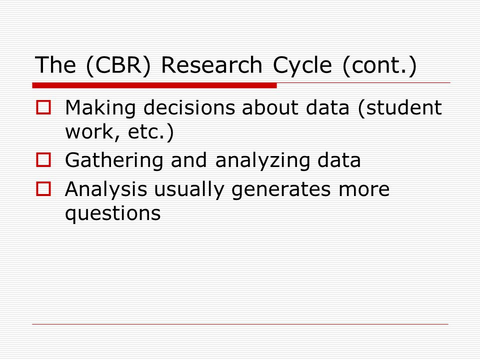 The (CBR) Research Cycle (cont.)  Making decisions about data (student work, etc.)  Gathering and analyzing data  Analysis usually generates more q