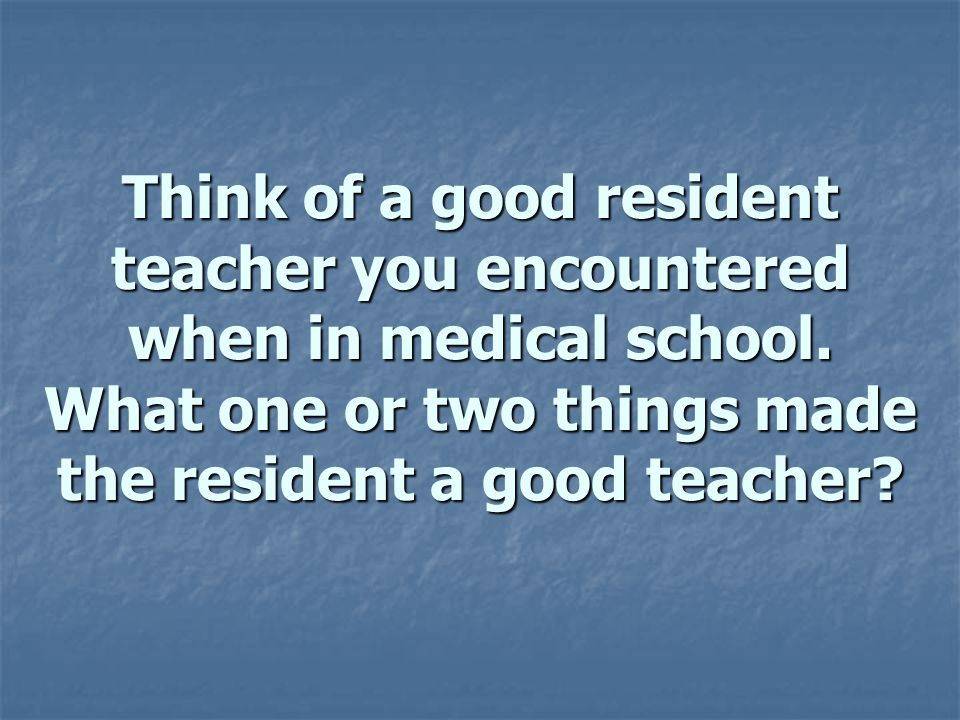 Think of a good resident teacher you encountered when in medical school.