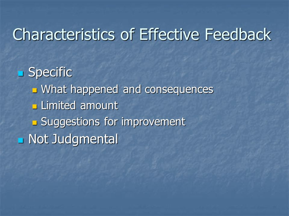 Characteristics of Effective Feedback Specific Specific What happened and consequences What happened and consequences Limited amount Limited amount Suggestions for improvement Suggestions for improvement Not Judgmental Not Judgmental