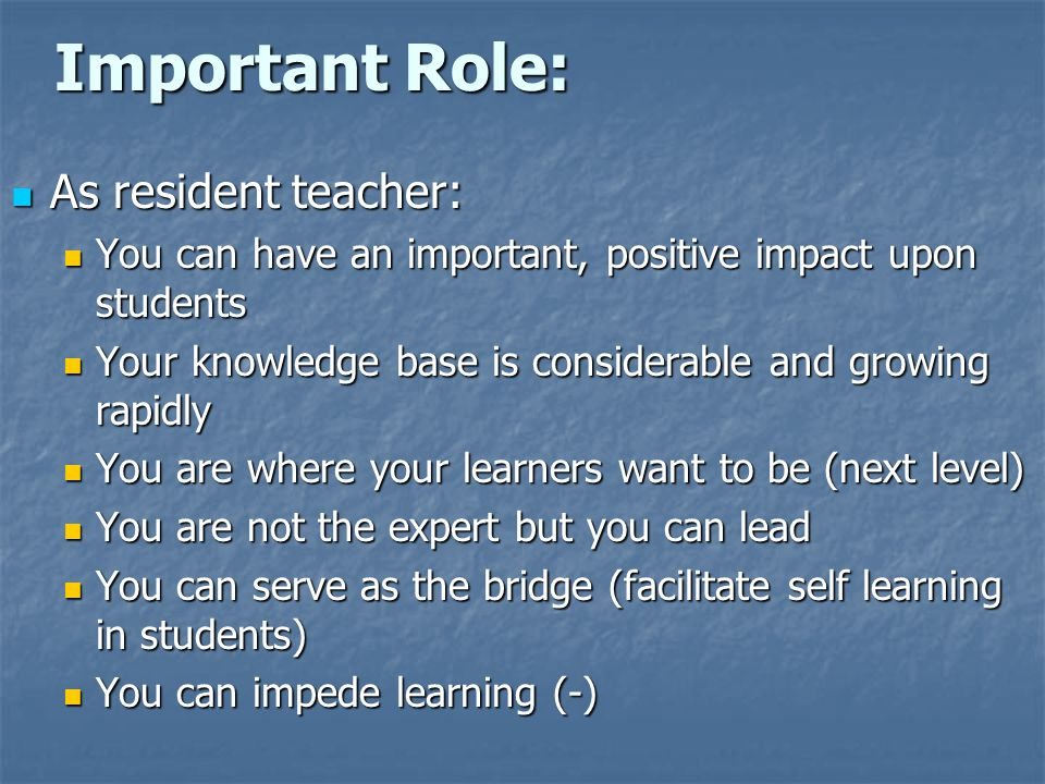 Important Role: As resident teacher: As resident teacher: You can have an important, positive impact upon students You can have an important, positive impact upon students Your knowledge base is considerable and growing rapidly Your knowledge base is considerable and growing rapidly You are where your learners want to be (next level) You are where your learners want to be (next level) You are not the expert but you can lead You are not the expert but you can lead You can serve as the bridge (facilitate self learning in students) You can serve as the bridge (facilitate self learning in students) You can impede learning (-) You can impede learning (-)