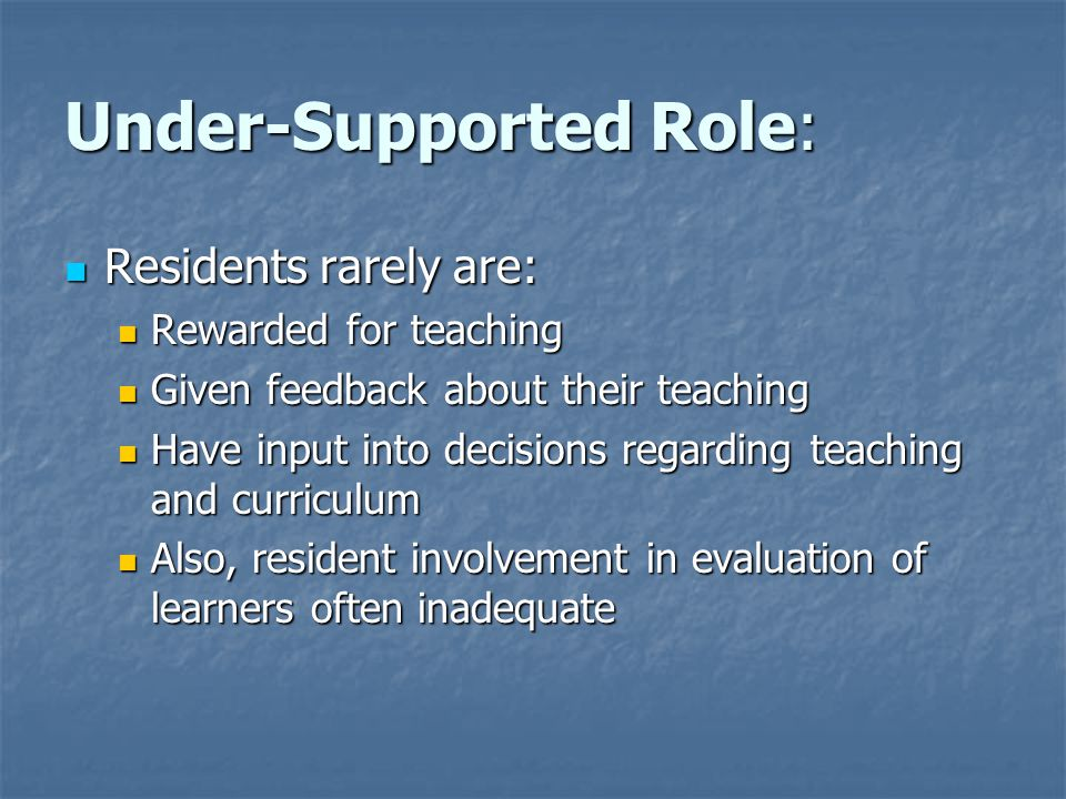 Under-Supported Role: Residents rarely are: Residents rarely are: Rewarded for teaching Rewarded for teaching Given feedback about their teaching Give