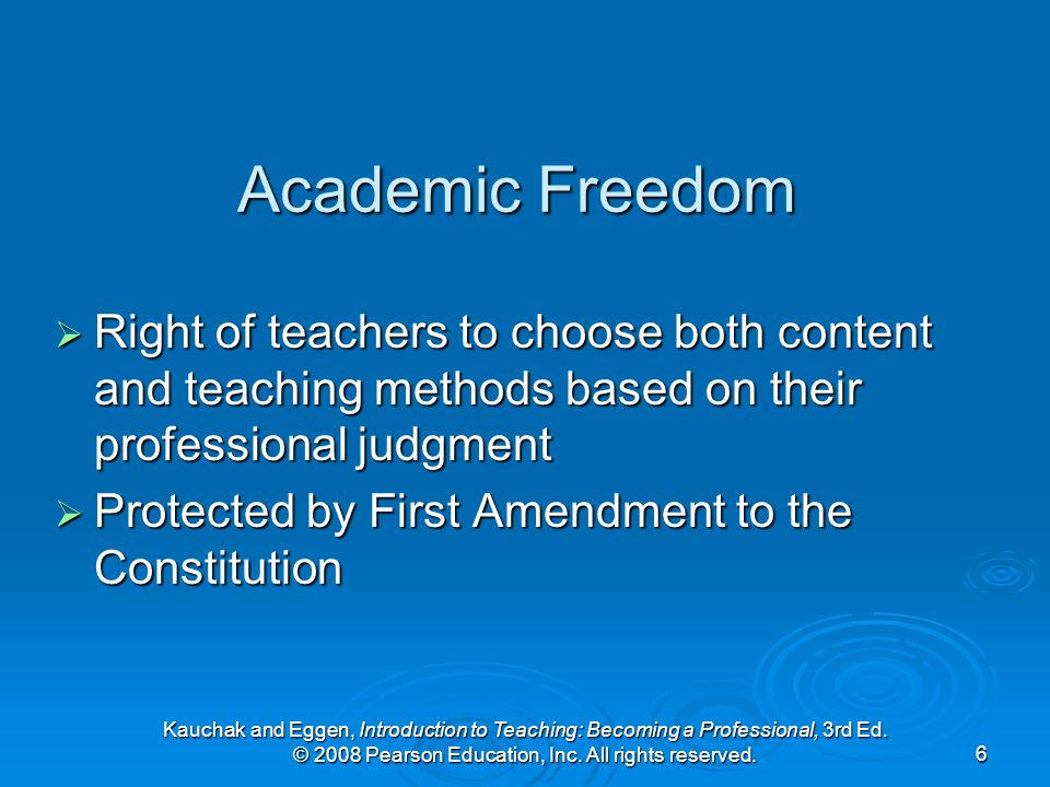 Kauchak and Eggen, Introduction to Teaching: Becoming a Professional, 3rd Ed. © 2008 Pearson Education, Inc. All rights reserved.6 Academic Freedom 
