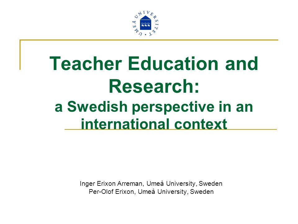 Teacher Education and Research: a Swedish perspective in an international context Inger Erixon Arreman, Umeå University, Sweden Per-Olof Erixon, Umeå University, Sweden