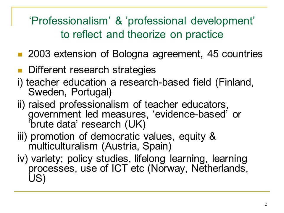 2 'Professionalism' & 'professional development' to reflect and theorize on practice 2003 extension of Bologna agreement, 45 countries Different resea