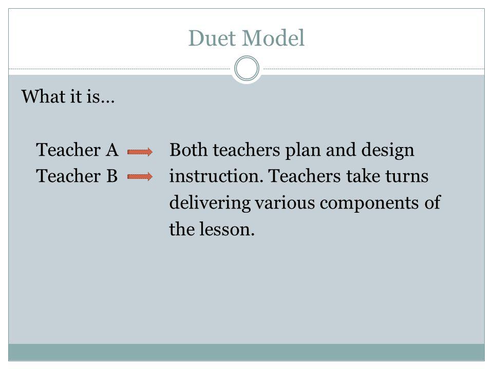 Duet Model What it is… Teacher A Both teachers plan and design Teacher Binstruction.