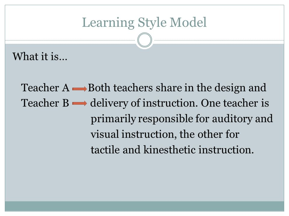 Learning Style Model What it is… Teacher A Both teachers share in the design and Teacher B delivery of instruction. One teacher is primarily responsib
