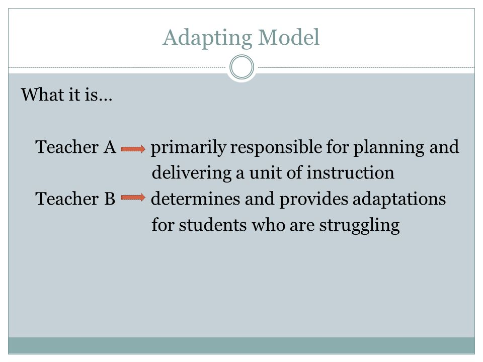 Adapting Model What it is… Teacher A primarily responsible for planning and delivering a unit of instruction Teacher B determines and provides adaptations for students who are struggling