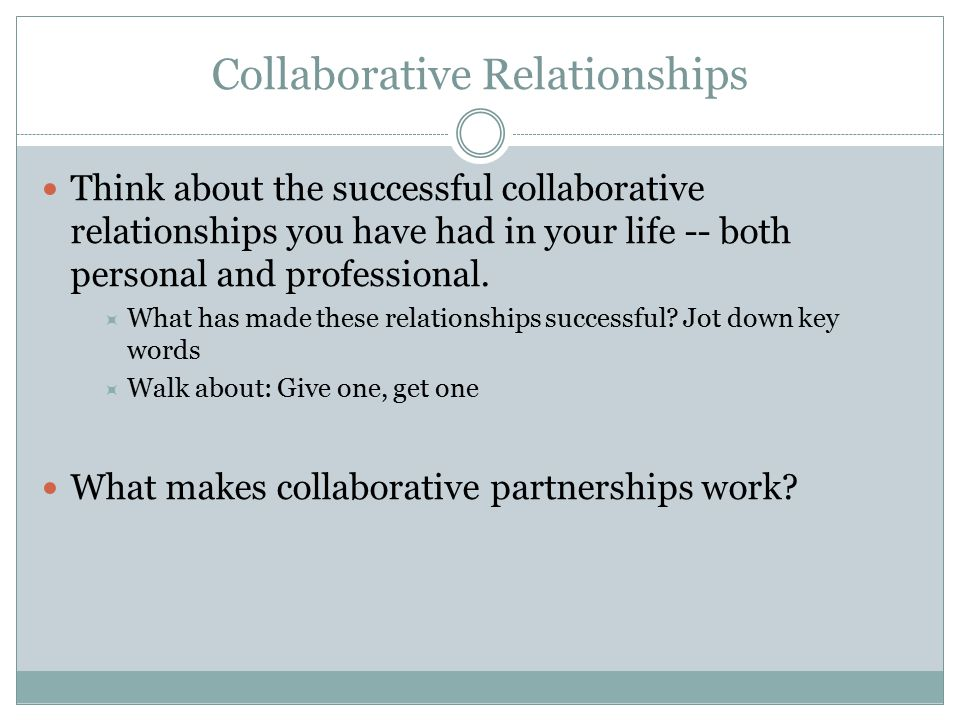 Collaborative Relationships Think about the successful collaborative relationships you have had in your life -- both personal and professional.