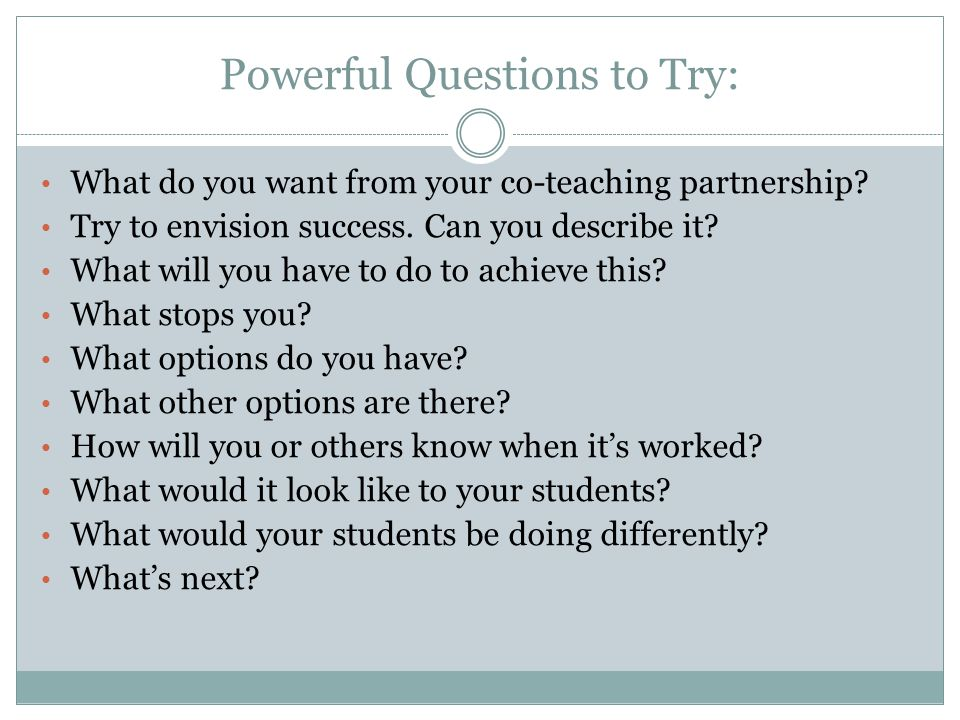 Powerful Questions to Try: What do you want from your co-teaching partnership.