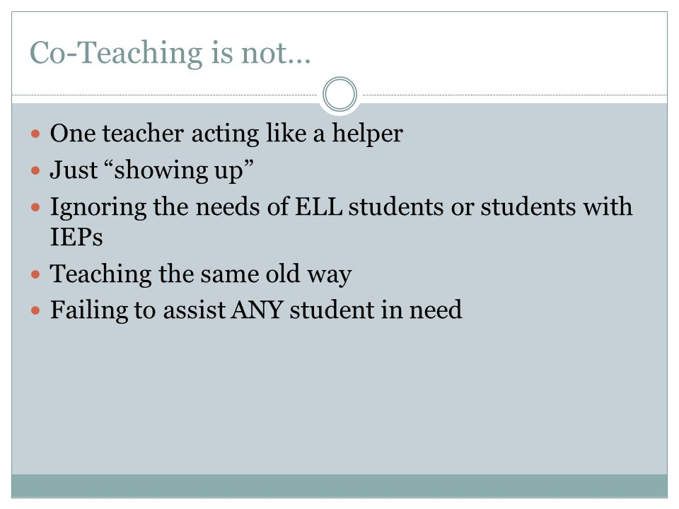 Co-Teaching is not… One teacher acting like a helper Just showing up Ignoring the needs of ELL students or students with IEPs Teaching the same old way Failing to assist ANY student in need