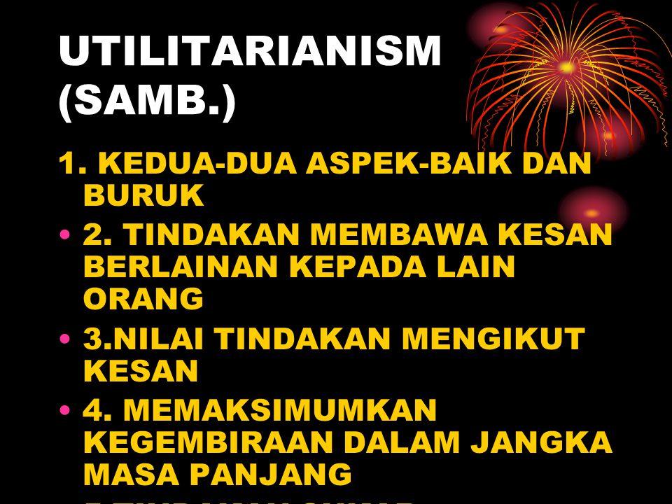 UTILITARIANISM (SAMB.) 1. KEDUA-DUA ASPEK-BAIK DAN BURUK 2. TINDAKAN MEMBAWA KESAN BERLAINAN KEPADA LAIN ORANG 3.NILAI TINDAKAN MENGIKUT KESAN 4. MEMA