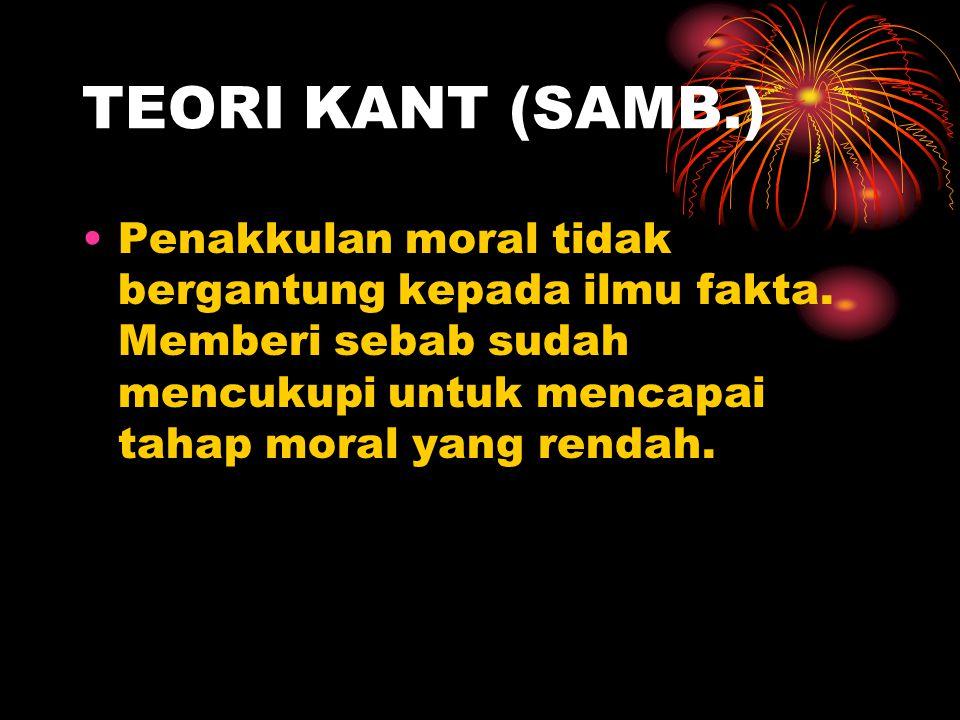 TEORI KANT (SAMB.) Penakkulan moral tidak bergantung kepada ilmu fakta. Memberi sebab sudah mencukupi untuk mencapai tahap moral yang rendah.
