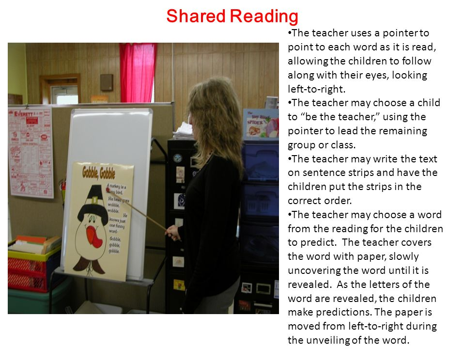 Shared Reading The teacher uses a pointer to point to each word as it is read, allowing the children to follow along with their eyes, looking left-to-