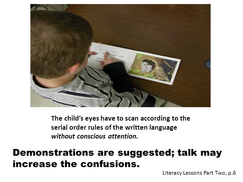 The child's eyes have to scan according to the serial order rules of the written language without conscious attention. Demonstrations are suggested; t