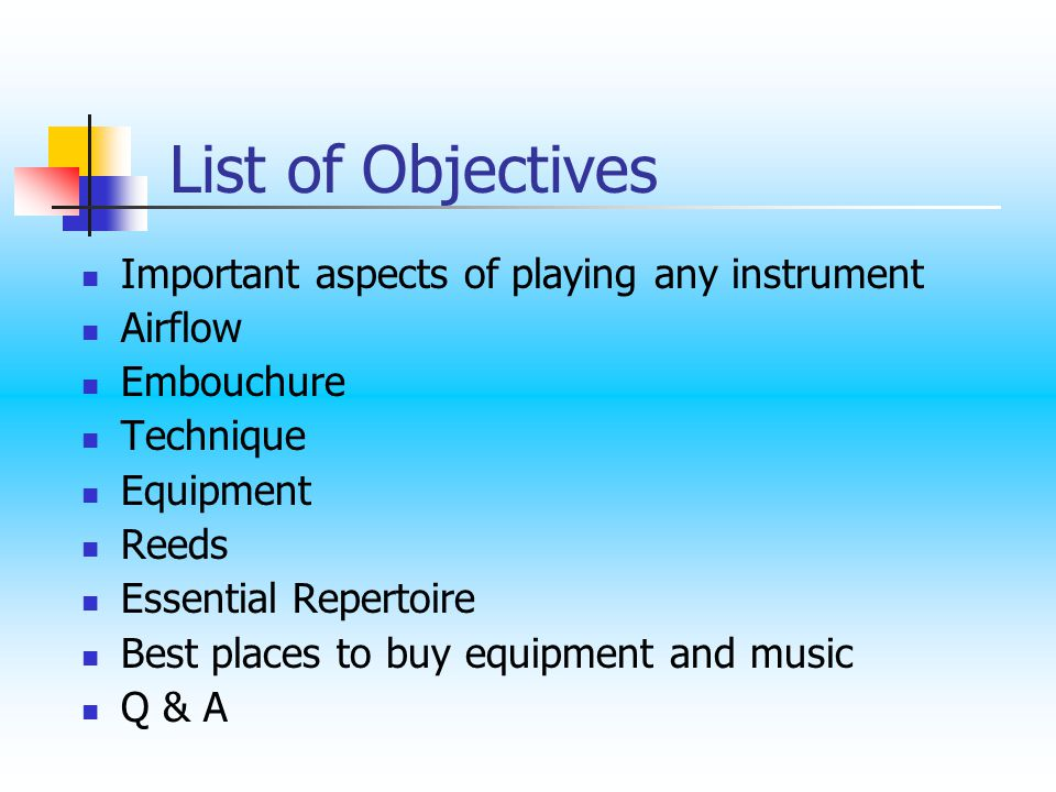 List of Objectives Important aspects of playing any instrument Airflow Embouchure Technique Equipment Reeds Essential Repertoire Best places to buy equipment and music Q & A