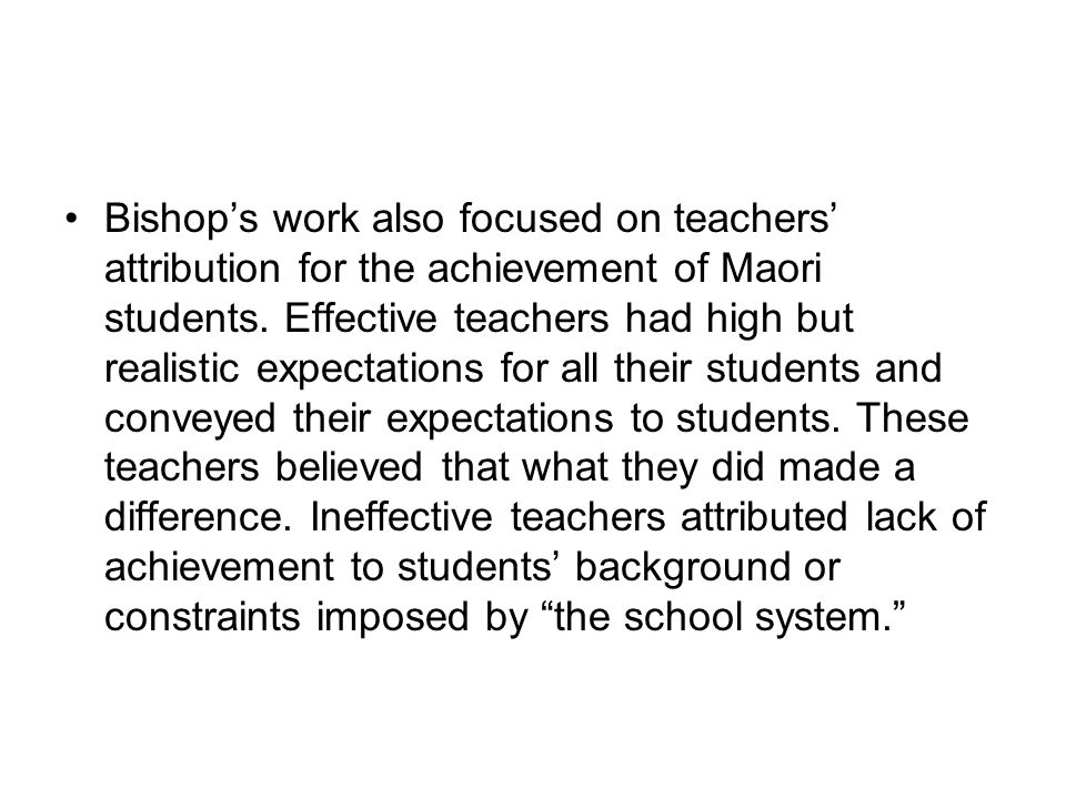 Bishop's work also focused on teachers' attribution for the achievement of Maori students. Effective teachers had high but realistic expectations for