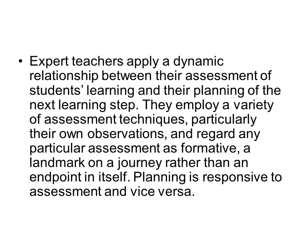 Expert teachers apply a dynamic relationship between their assessment of students' learning and their planning of the next learning step. They employ