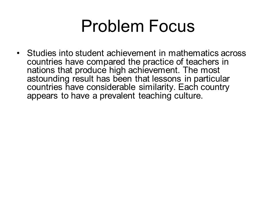 Problem Focus Studies into student achievement in mathematics across countries have compared the practice of teachers in nations that produce high ach