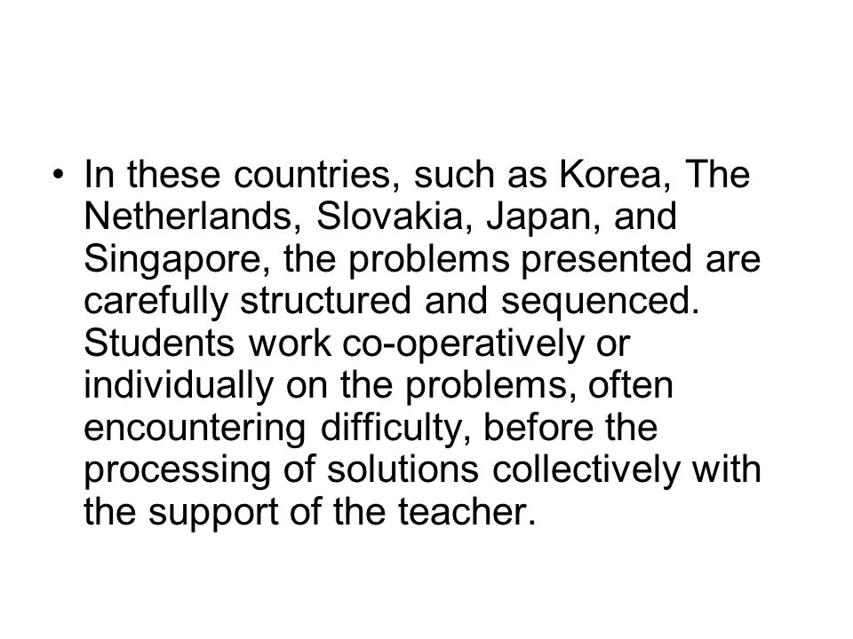 In these countries, such as Korea, The Netherlands, Slovakia, Japan, and Singapore, the problems presented are carefully structured and sequenced. Stu