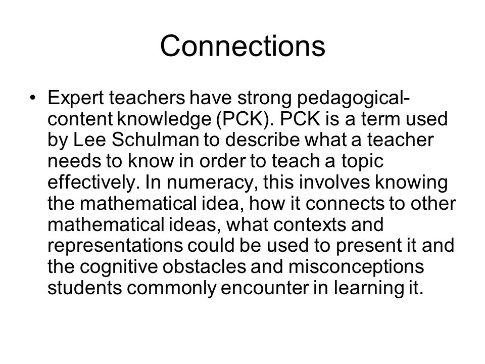 Connections Expert teachers have strong pedagogical- content knowledge (PCK). PCK is a term used by Lee Schulman to describe what a teacher needs to k