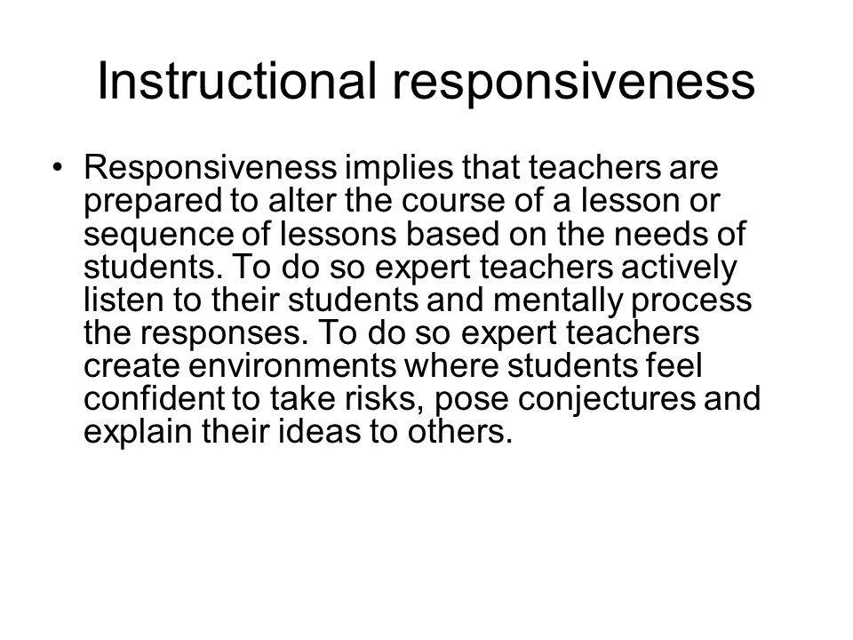 Instructional responsiveness Responsiveness implies that teachers are prepared to alter the course of a lesson or sequence of lessons based on the nee