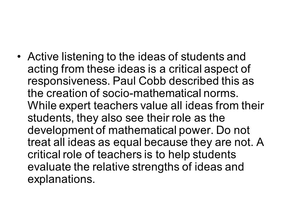 Active listening to the ideas of students and acting from these ideas is a critical aspect of responsiveness. Paul Cobb described this as the creation