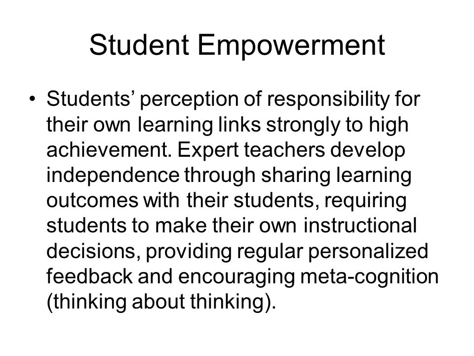 Student Empowerment Students' perception of responsibility for their own learning links strongly to high achievement. Expert teachers develop independ