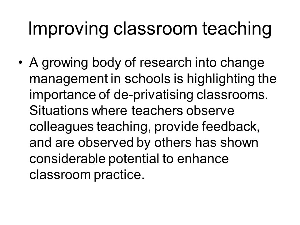 Improving classroom teaching A growing body of research into change management in schools is highlighting the importance of de-privatising classrooms.