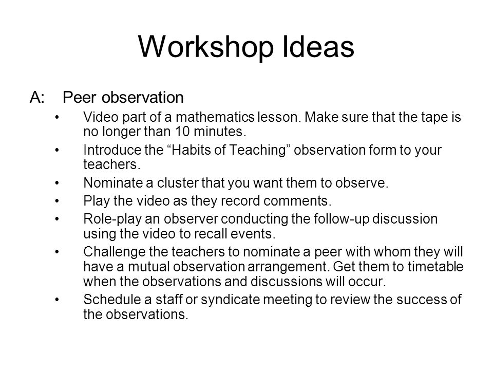 """Workshop Ideas A:Peer observation Video part of a mathematics lesson. Make sure that the tape is no longer than 10 minutes. Introduce the """"Habits of T"""