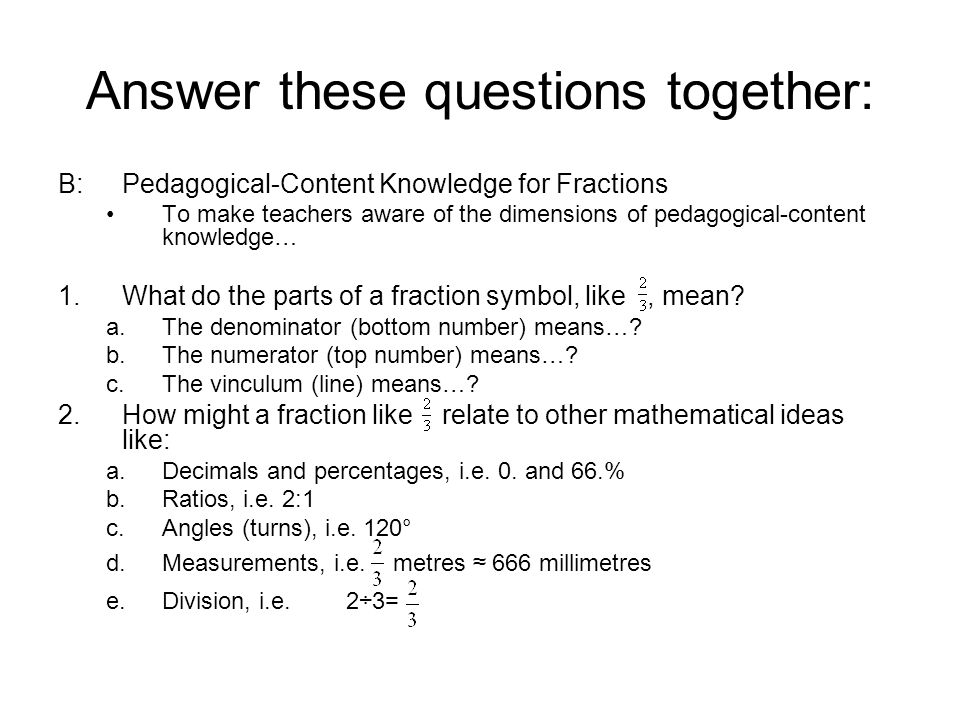 Answer these questions together: B:Pedagogical-Content Knowledge for Fractions To make teachers aware of the dimensions of pedagogical-content knowled