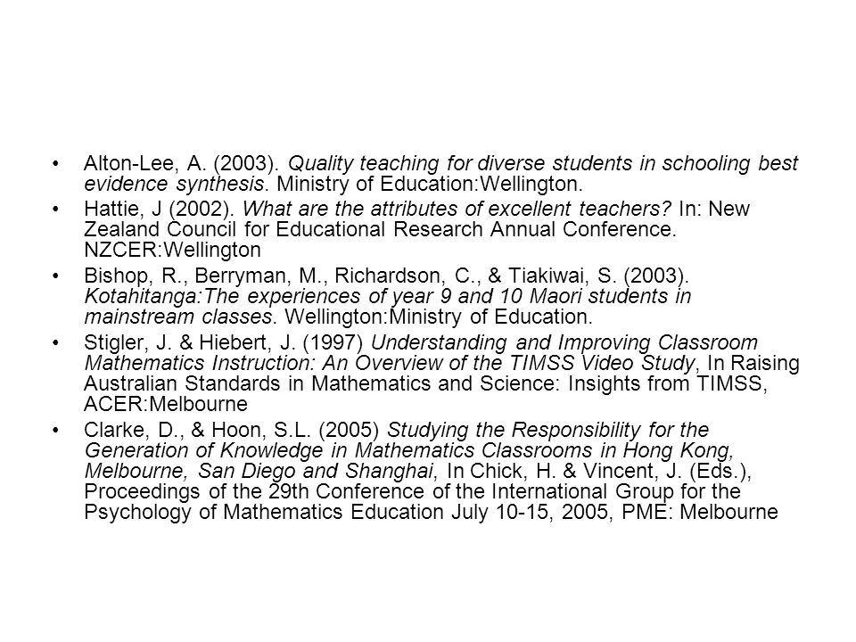 Alton-Lee, A. (2003). Quality teaching for diverse students in schooling best evidence synthesis. Ministry of Education:Wellington. Hattie, J (2002).
