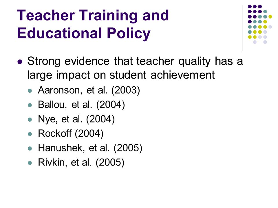 Teacher Training and Educational Policy Strong evidence that teacher quality has a large impact on student achievement Aaronson, et al. (2003) Ballou,