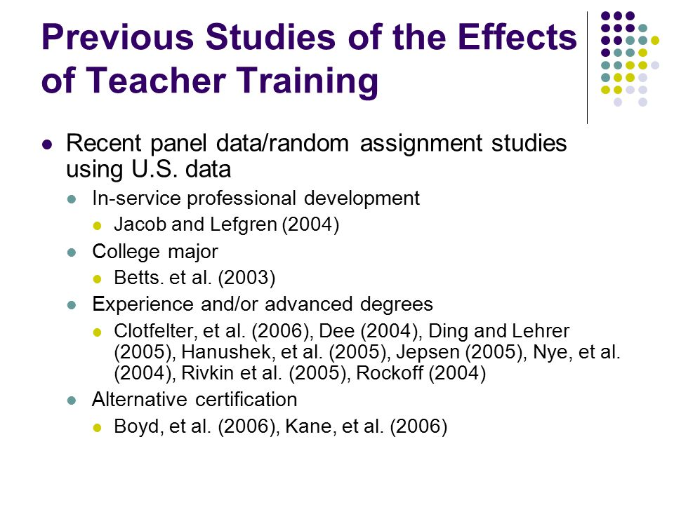 Previous Studies of the Effects of Teacher Training Recent panel data/random assignment studies using U.S. data In-service professional development Ja