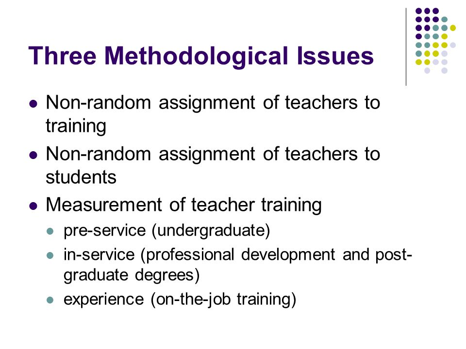 Three Methodological Issues Non-random assignment of teachers to training Non-random assignment of teachers to students Measurement of teacher trainin