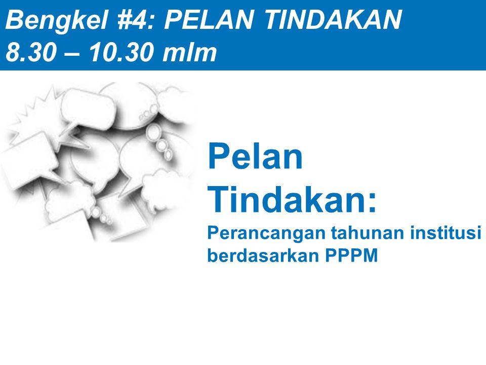 Pelan Tindakan: Perancangan tahunan institusi berdasarkan PPPM Bengkel #4: PELAN TINDAKAN 8.30 – 10.30 mlm