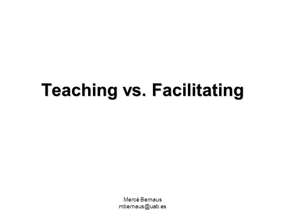 Mercè Bernaus mbernaus@uab.es Teaching vs. Facilitating