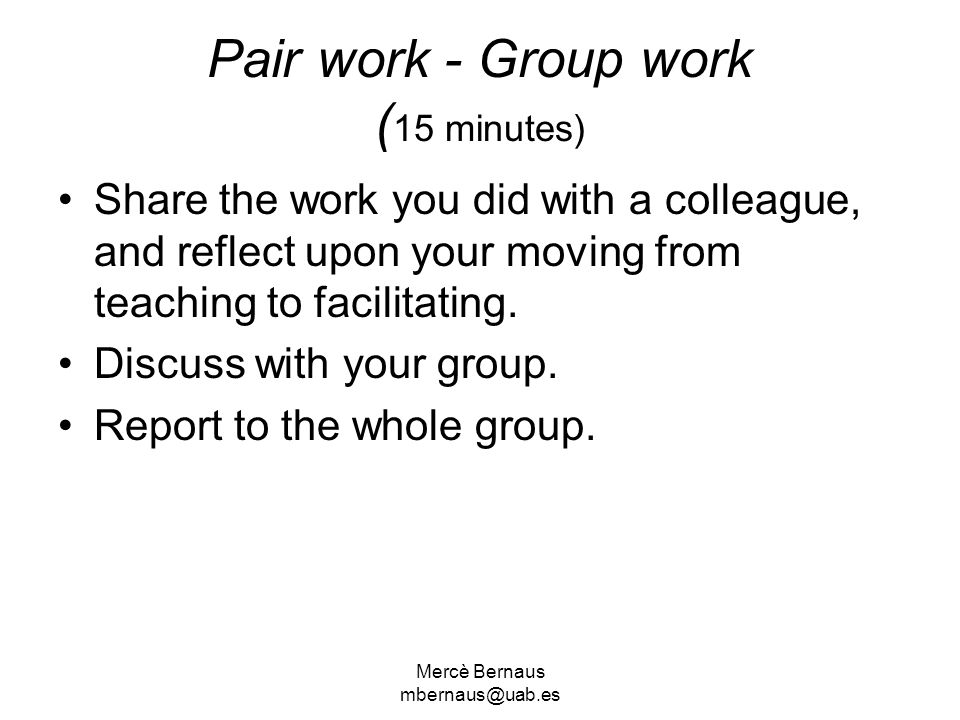 Mercè Bernaus mbernaus@uab.es Pair work - Group work ( 15 minutes) Share the work you did with a colleague, and reflect upon your moving from teaching