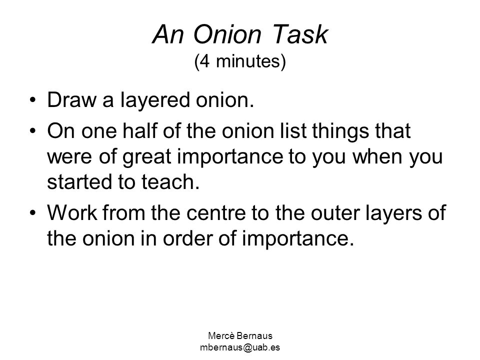 Mercè Bernaus mbernaus@uab.es An Onion Task (4 minutes) Draw a layered onion. On one half of the onion list things that were of great importance to yo