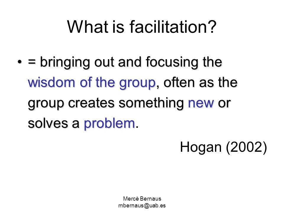 Mercè Bernaus mbernaus@uab.es What is facilitation? = bringing out and focusing the wisdom of the group, often as the group creates something new or s