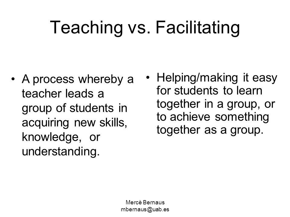 Mercè Bernaus mbernaus@uab.es Teaching vs. Facilitating A process whereby a teacher leads a group of students in acquiring new skills, knowledge, or u