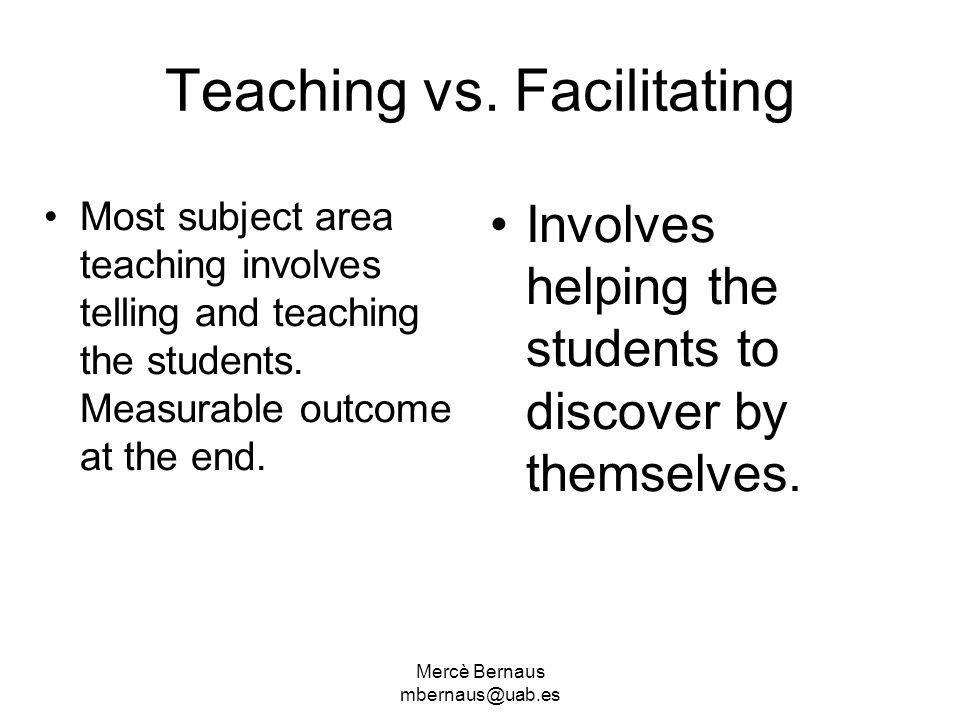 Mercè Bernaus mbernaus@uab.es Teaching vs. Facilitating Most subject area teaching involves telling and teaching the students. Measurable outcome at t