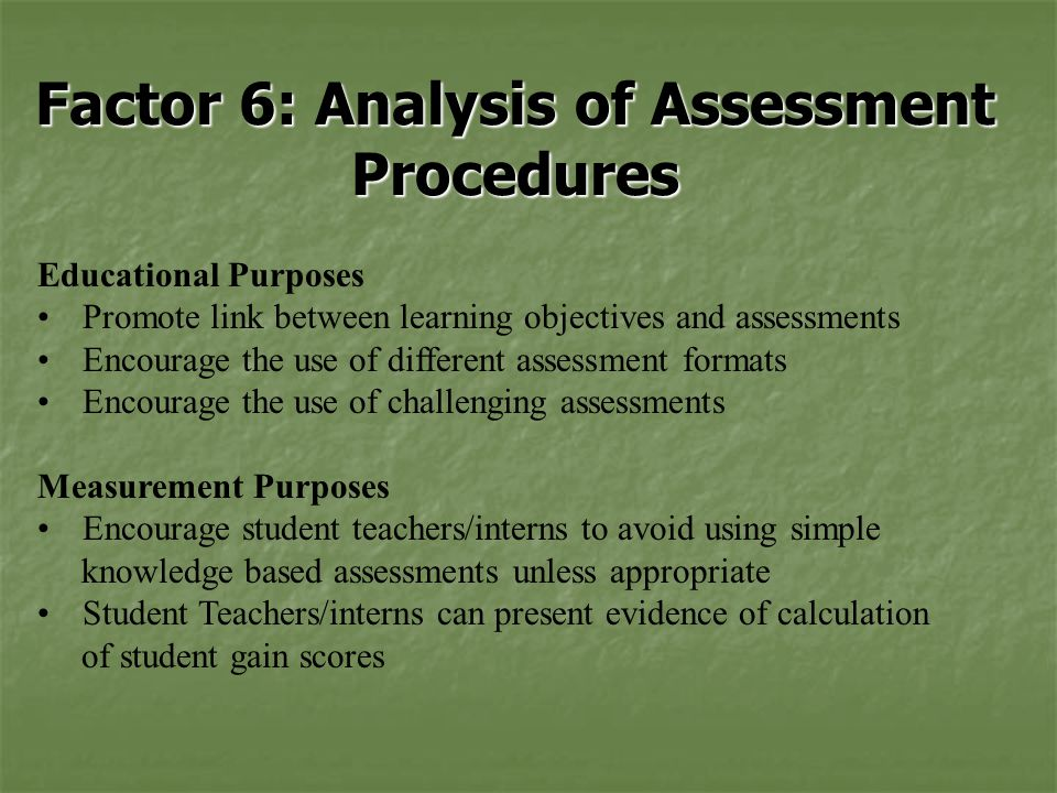 Factor 6: Analysis of Assessment Procedures Educational Purposes Promote link between learning objectives and assessments Encourage the use of different assessment formats Encourage the use of challenging assessments Measurement Purposes Encourage student teachers/interns to avoid using simple knowledge based assessments unless appropriate Student Teachers/interns can present evidence of calculation of student gain scores