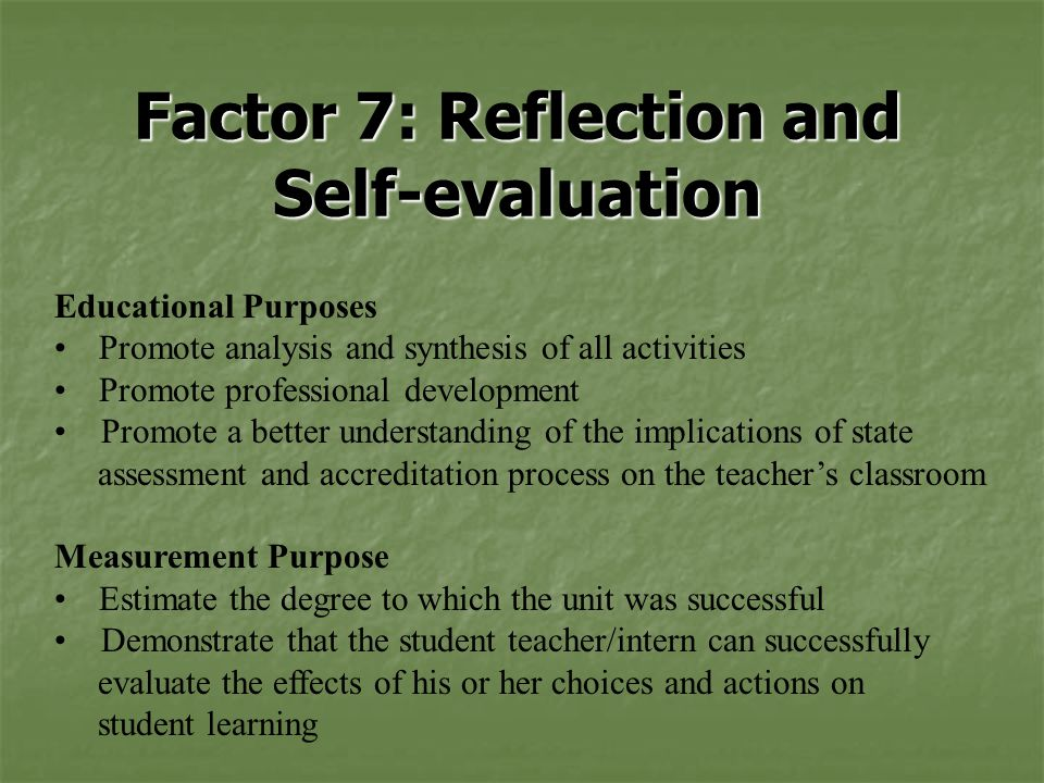 Factor 7: Reflection and Self-evaluation Educational Purposes Promote analysis and synthesis of all activities Promote professional development Promote a better understanding of the implications of state assessment and accreditation process on the teacher's classroom Measurement Purpose Estimate the degree to which the unit was successful Demonstrate that the student teacher/intern can successfully evaluate the effects of his or her choices and actions on student learning