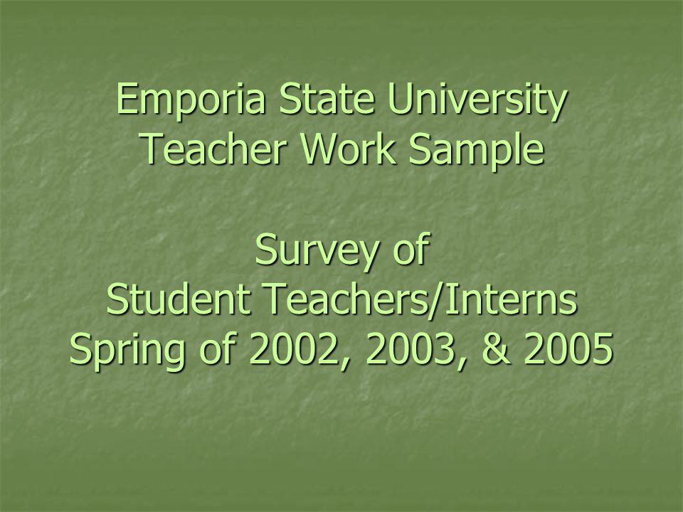 Emporia State University Teacher Work Sample Survey of Student Teachers/Interns Spring of 2002, 2003, & 2005