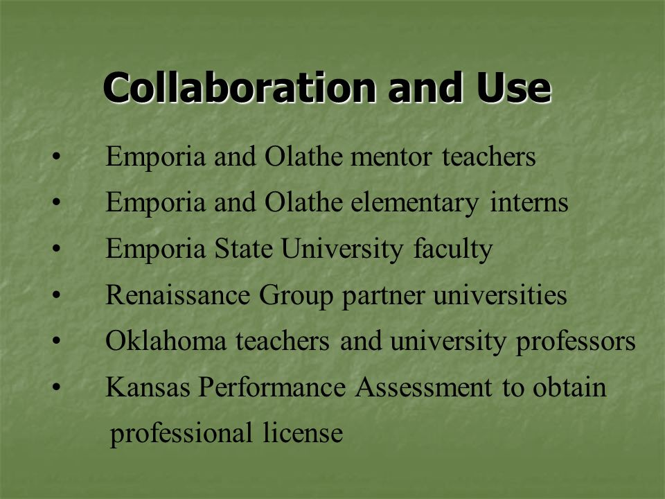 Collaboration and Use Emporia and Olathe mentor teachers Emporia and Olathe elementary interns Emporia State University faculty Renaissance Group partner universities Oklahoma teachers and university professors Kansas Performance Assessment to obtain professional license