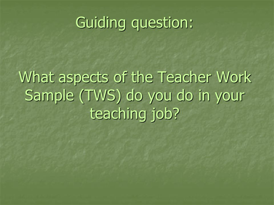 Guiding question: What aspects of the Teacher Work Sample (TWS) do you do in your teaching job