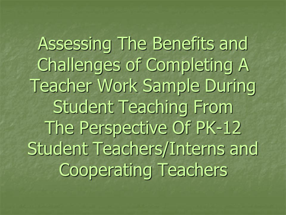 Assessing The Benefits and Challenges of Completing A Teacher Work Sample During Student Teaching From The Perspective Of PK-12 Student Teachers/Interns and Cooperating Teachers